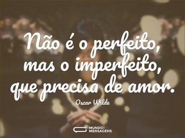 Não é o perfeito, mas o imperfeito, que precisa de amor.