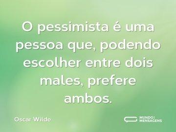 O pessimista é uma pessoa que, podendo escolher entre dois males, prefere ambos.