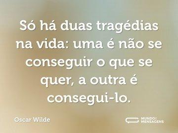 Só há duas tragédias na vida: uma é não se conseguir o que se quer, a outra é consegui-lo.