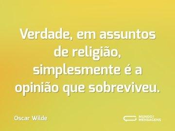 Verdade, em assuntos de religião, simplesmente é a opinião que sobreviveu.