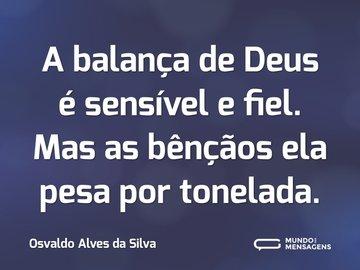 A balança de Deus é sensível e fiel. Mas as bênçãos ela pesa por tonelada.