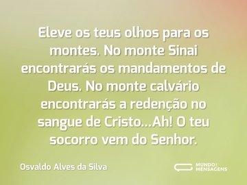Eleve os teus olhos para os montes. No monte Sinai encontrarás os mandamentos de Deus. No monte calvário encontrarás a redenção no sangue de Cristo...Ah! O teu socorro vem do Senhor.