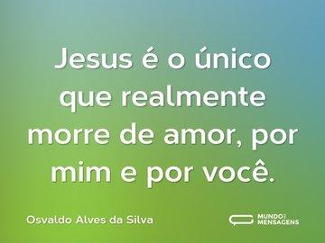 Jesus é o único que realmente morre de amor, por mim e por você.