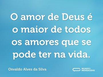O amor de Deus é o maior de todos os amores que se pode ter na vida.