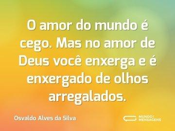 O amor do mundo é cego. Mas no amor de Deus você enxerga e é enxergado de olhos arregalados.