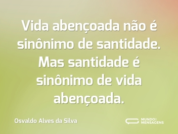 Vida abençoada não é sinônimo de santidade. Mas santidade é sinônimo de vida abençoada.