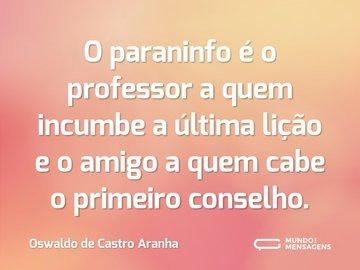 O paraninfo é o professor a quem incumbe a última lição e o amigo a quem cabe o primeiro conselho.