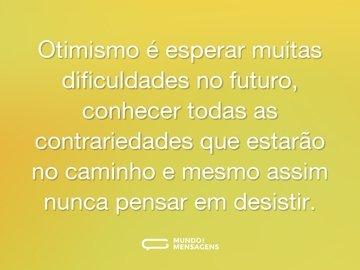 Otimismo é esperar muitas dificuldades no futuro, conhecer todas as contrariedades que estarão no caminho e mesmo assim nunca pensar em desistir.