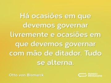 Há ocasiões em que devemos governar livremente e ocasiões em que devemos governar com mão de ditador. Tudo se alterna.