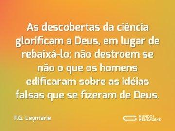 As descobertas da ciência glorificam a Deus, em lugar de rebaixá-lo; não destroem se não o que os homens edificaram sobre as idéias falsas que se fizeram de Deus.
