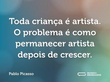 Toda criança é artista. O problema é como permanecer artista depois de crescer.