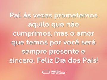 Pai, às vezes prometemos aquilo que não cumprimos, mas o amor que temos por você será sempre presente e sincero. Feliz Dia dos Pais!