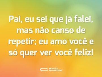 Pai, eu sei que já falei, mas não canso de repetir; eu amo você e só quer ver você feliz!