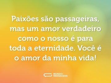 Paixões são passageiras, mas um amor verdadeiro como o nosso é para toda a eternidade. Você é o amor da minha vida!