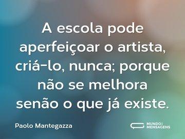 A escola pode aperfeiçoar o artista, criá-lo, nunca; porque não se melhora senão o que já existe.