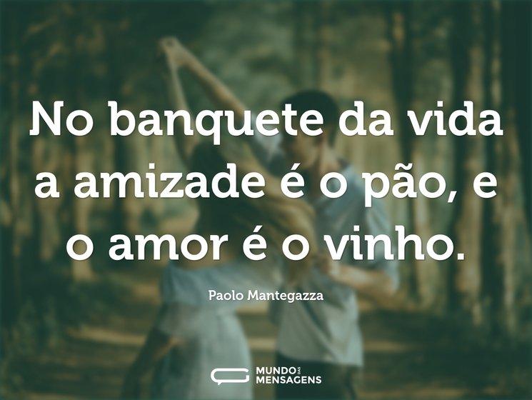 No banquete da vida a amizade é o pão, e o amor é o vinho.