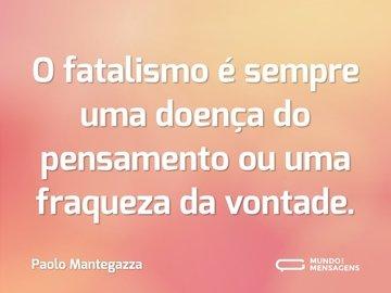 O fatalismo é sempre uma doença do pensamento ou uma fraqueza da vontade.