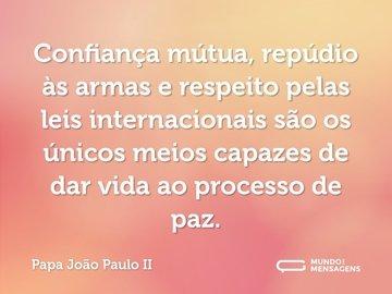 Confiança mútua, repúdio às armas e respeito pelas leis internacionais são os únicos meios capazes de dar vida ao processo de paz.