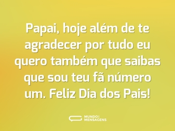 Papai, hoje além de te agradecer por tudo eu quero também que saibas que sou teu fã número um. Feliz Dia dos Pais!