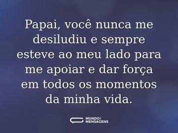 Papai, você nunca me desiludiu e sempre esteve ao meu lado para me apoiar e dar força em todos os momentos da minha vida.
