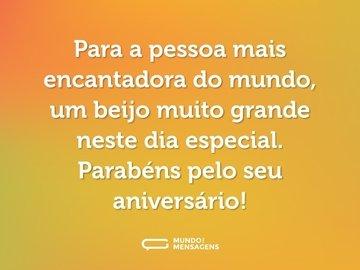 Para a pessoa mais encantadora do mundo, um beijo muito grande neste dia especial. Parabéns pelo seu aniversário!