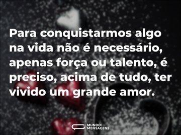 Para conquistarmos algo na vida não é necessário, apenas força ou talento, é preciso, acima de tudo, ter vivido um grande amor.