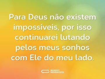 Para Deus não existem impossíveis, por isso continuarei lutando pelos meus sonhos com Ele do meu lado.