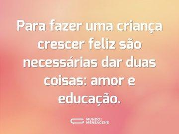 Para fazer uma criança crescer feliz são necessárias dar duas coisas: amor e educação.