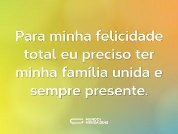 Para minha felicidade total eu preciso ter minha família unida e sempre presente.