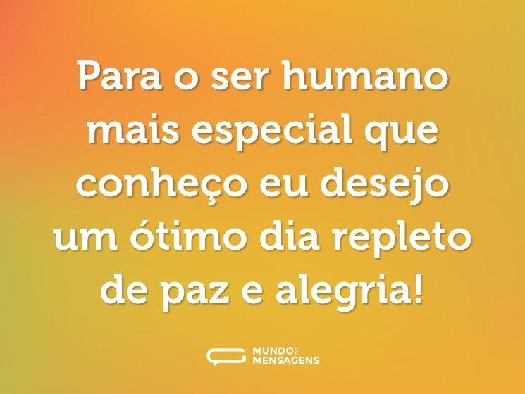 Para o ser humano mais especial que conheço eu desejo um ótimo dia repleto de paz e alegria!