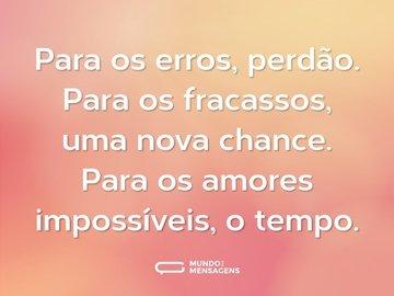 Para os erros, perdão. Para os fracassos, uma nova chance. Para os amores impossíveis, o tempo.
