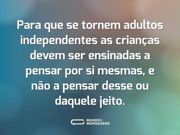 Para que se tornem adultos independentes as crianças devem ser ensinadas a pensar por si mesmas, e não a pensar desse ou daquele jeito.