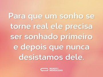 Para que um sonho se torne real ele precisa ser sonhado primeiro e depois que nunca desistamos dele.