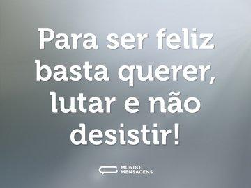 Para ser feliz basta querer, lutar e não desistir!