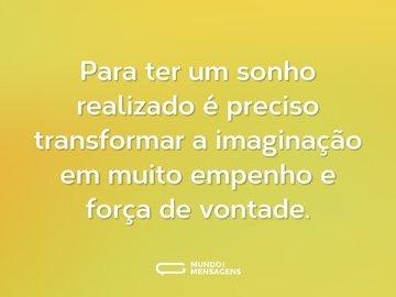 Para ter um sonho realizado é preciso transformar a imaginação em muito empenho e força de vontade.