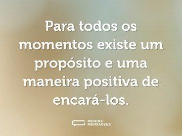 Para todos os momentos existe um propósito e uma maneira positiva de encará-los.