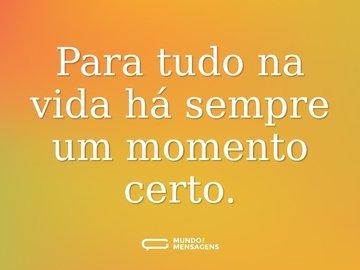 Para tudo na vida há sempre um momento certo.