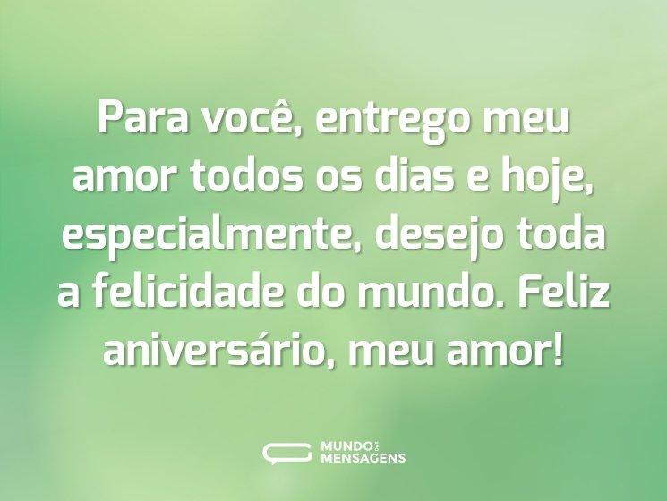 Para você, entrego meu amor todos os dias e hoje, especialmente, desejo toda a felicidade do mundo. Feliz aniversário, meu amor!