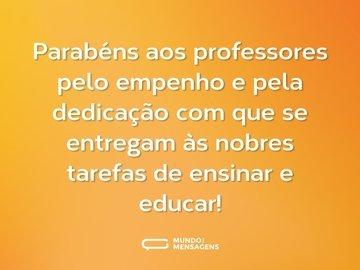 Parabéns aos professores pelo empenho e pela dedicação com que se entregam às nobres tarefas de ensinar e educar!