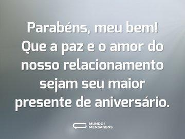 Parabéns, meu bem! Que a paz e o amor do nosso relacionamento sejam seu maior presente de aniversário.