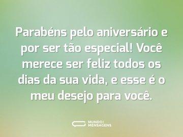 Parabéns pelo aniversário e por ser tão especial! Você merece ser feliz todos os dias da sua vida, e esse é o meu desejo para você.