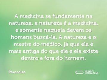 A medicina se fundamenta na natureza, a natureza é a medicina, e somente naquela devem os homens buscá-la. A natureza é o mestre do médico, já que ela é mais antiga do que ele e ela existe dentro e fora do homem.