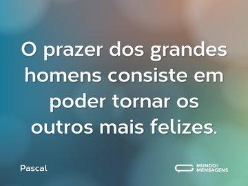 O prazer dos grandes homens consiste em poder tornar os outros mais felizes.