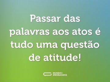 Passar das palavras aos atos é tudo uma questão de atitude!