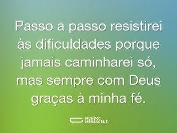 Passo a passo resistirei às dificuldades porque jamais caminharei só, mas sempre com Deus graças à minha fé.