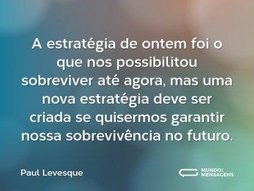 A estratégia de ontem foi o que nos possibilitou sobreviver até agora, mas uma nova estratégia deve ser criada se quisermos garantir nossa sobrevivência no futuro.