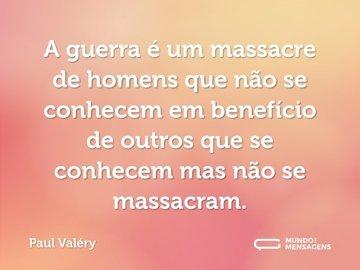 A guerra é um massacre de homens que não se conhecem em benefício de outros que se conhecem mas não se massacram.
