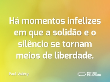 Há momentos infelizes em que a solidão e o silêncio se tornam meios de liberdade.