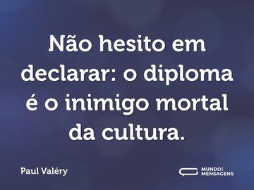 Não hesito em declarar: o diploma é o inimigo mortal da cultura.