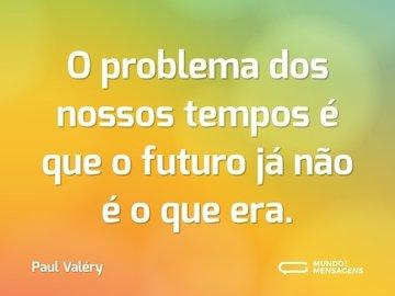 O problema dos nossos tempos é que o futuro já não é o que era.